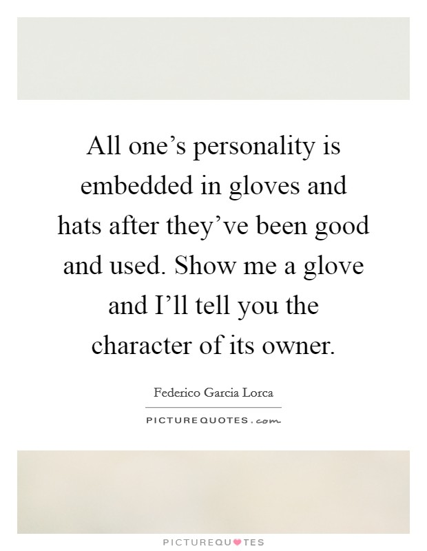 All one's personality is embedded in gloves and hats after they've been good and used. Show me a glove and I'll tell you the character of its owner Picture Quote #1
