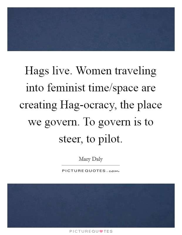 Hags live. Women traveling into feminist time/space are creating Hag-ocracy, the place we govern. To govern is to steer, to pilot Picture Quote #1