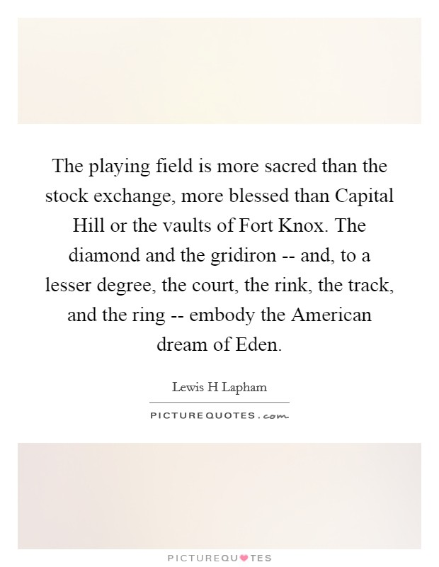 The playing field is more sacred than the stock exchange, more blessed than Capital Hill or the vaults of Fort Knox. The diamond and the gridiron -- and, to a lesser degree, the court, the rink, the track, and the ring -- embody the American dream of Eden Picture Quote #1