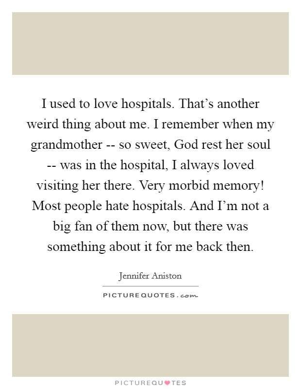 I used to love hospitals. That's another weird thing about me. I remember when my grandmother -- so sweet, God rest her soul -- was in the hospital, I always loved visiting her there. Very morbid memory! Most people hate hospitals. And I'm not a big fan of them now, but there was something about it for me back then Picture Quote #1