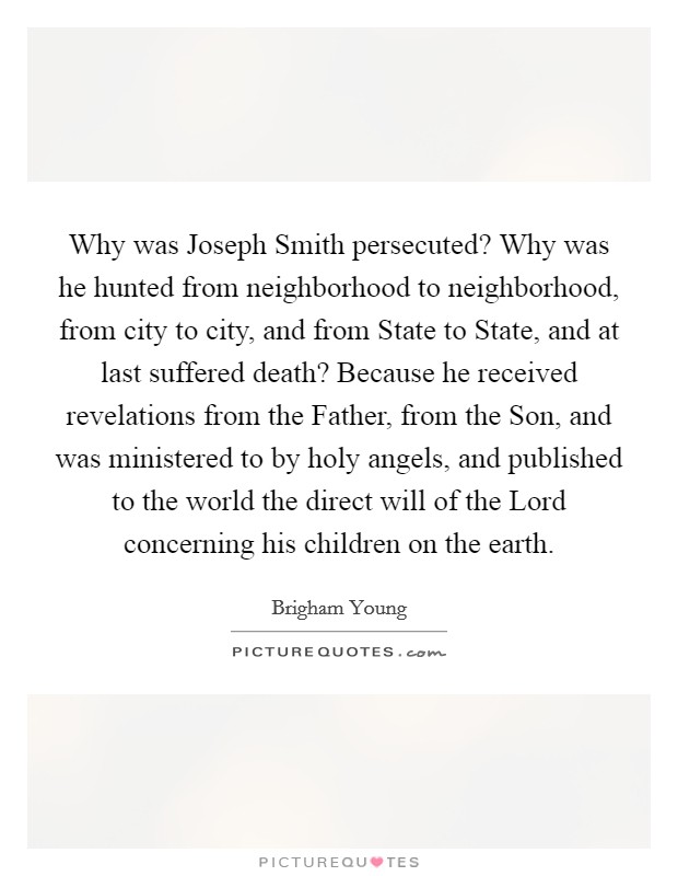 Why was Joseph Smith persecuted? Why was he hunted from neighborhood to neighborhood, from city to city, and from State to State, and at last suffered death? Because he received revelations from the Father, from the Son, and was ministered to by holy angels, and published to the world the direct will of the Lord concerning his children on the earth Picture Quote #1