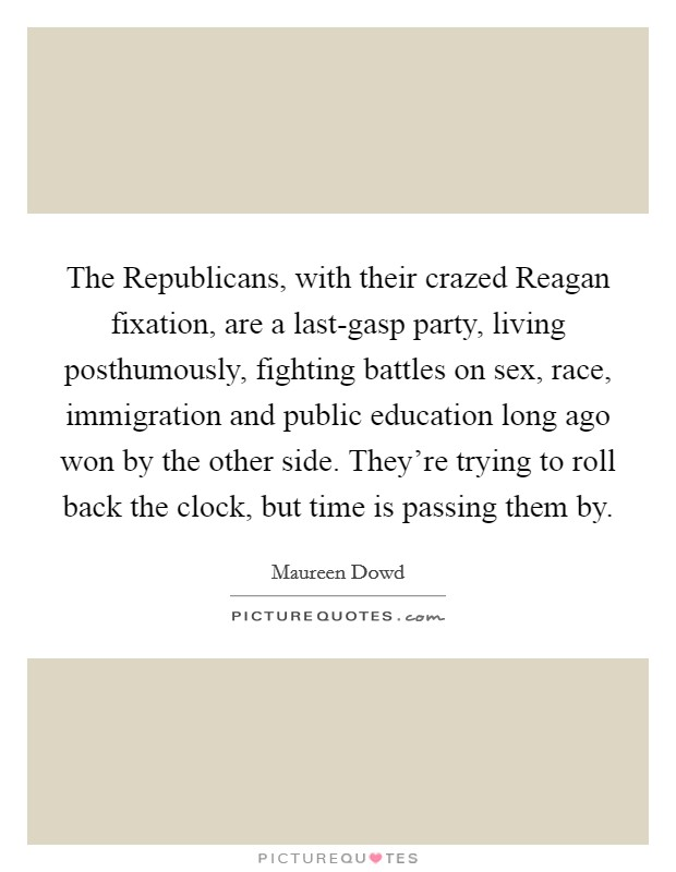 The Republicans, with their crazed Reagan fixation, are a last-gasp party, living posthumously, fighting battles on sex, race, immigration and public education long ago won by the other side. They're trying to roll back the clock, but time is passing them by Picture Quote #1