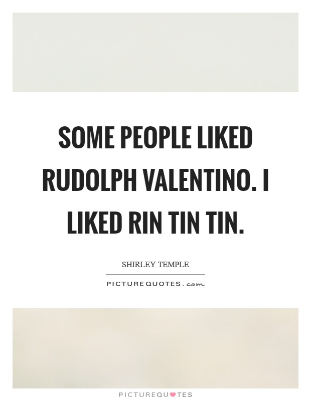 Some people liked Rudolph Valentino. I liked Rin Tin Tin Picture Quote #1