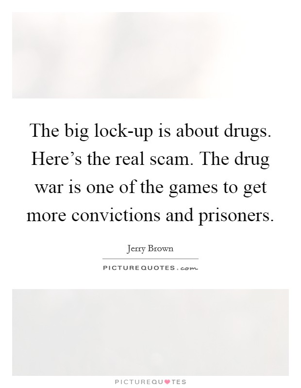 The big lock-up is about drugs. Here's the real scam. The drug war is one of the games to get more convictions and prisoners Picture Quote #1
