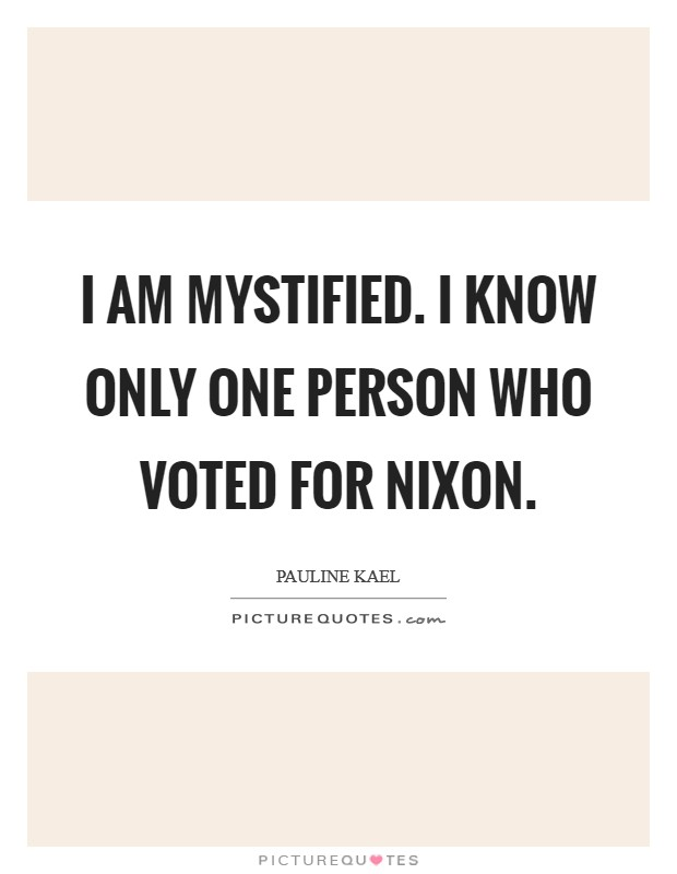 I am mystified. I know only one person who voted for Nixon Picture Quote #1