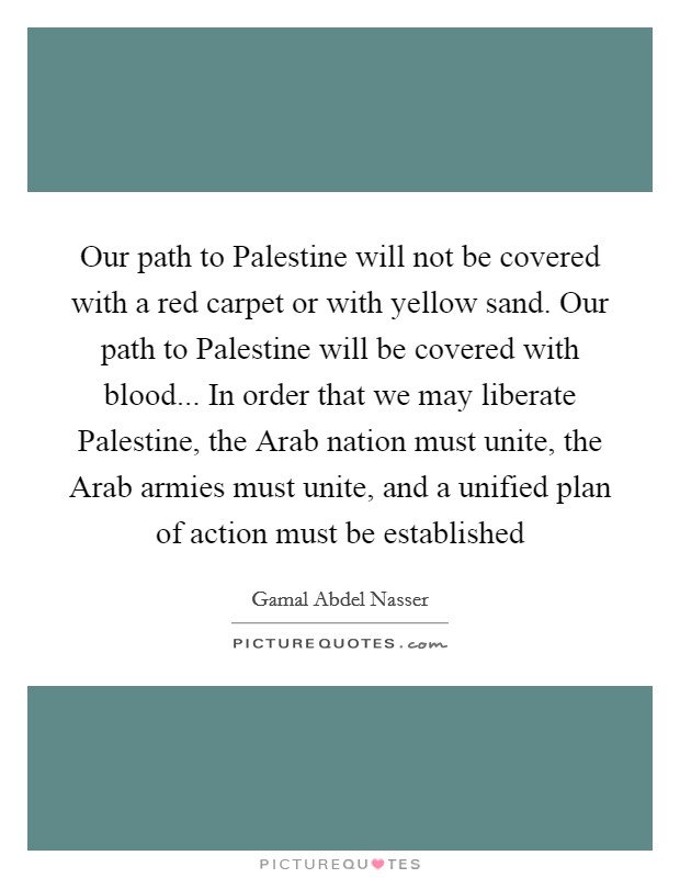 Our path to Palestine will not be covered with a red carpet or with yellow sand. Our path to Palestine will be covered with blood... In order that we may liberate Palestine, the Arab nation must unite, the Arab armies must unite, and a unified plan of action must be established Picture Quote #1