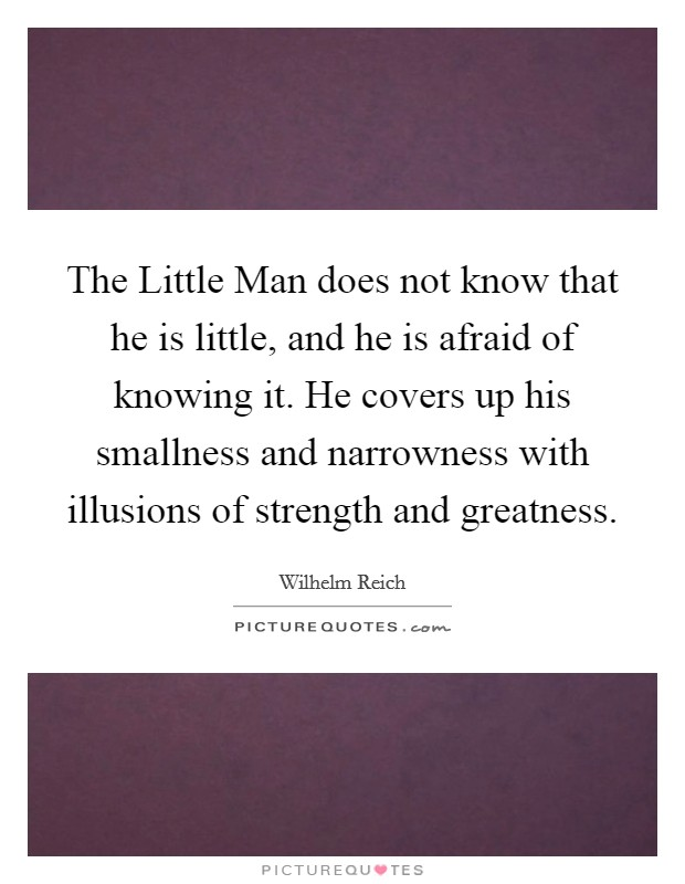 The Little Man does not know that he is little, and he is afraid of knowing it. He covers up his smallness and narrowness with illusions of strength and greatness Picture Quote #1