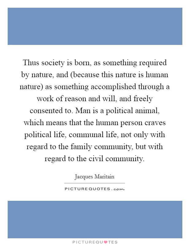 Thus society is born, as something required by nature, and (because this nature is human nature) as something accomplished through a work of reason and will, and freely consented to. Man is a political animal, which means that the human person craves political life, communal life, not only with regard to the family community, but with regard to the civil community Picture Quote #1