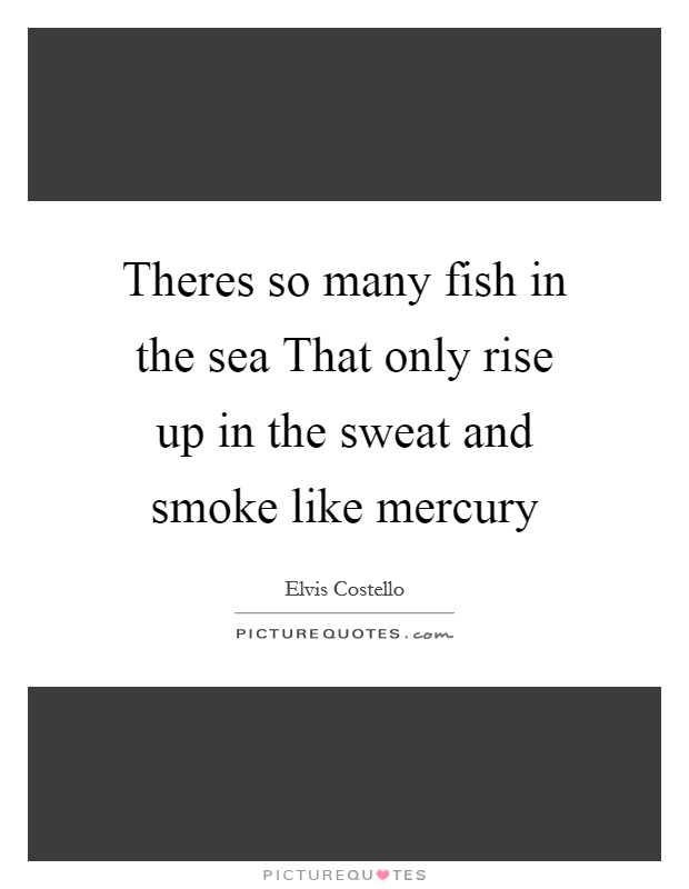 Theres so many fish in the sea That only rise up in the sweat and smoke like mercury Picture Quote #1