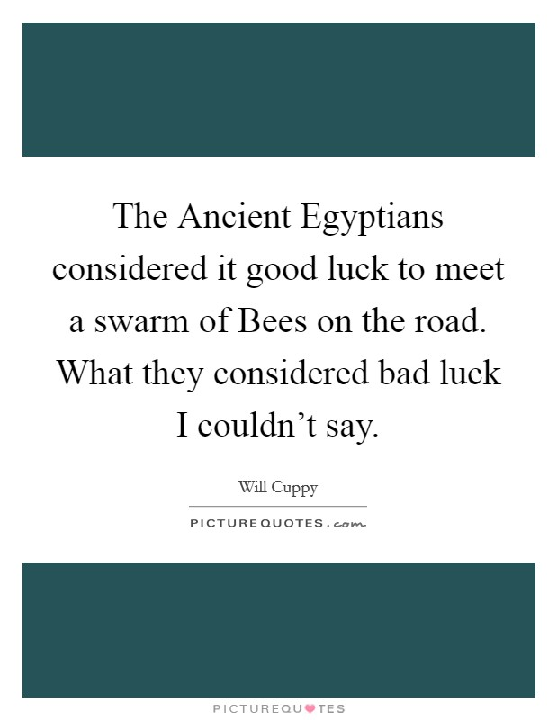 The Ancient Egyptians considered it good luck to meet a swarm of Bees on the road. What they considered bad luck I couldn't say Picture Quote #1