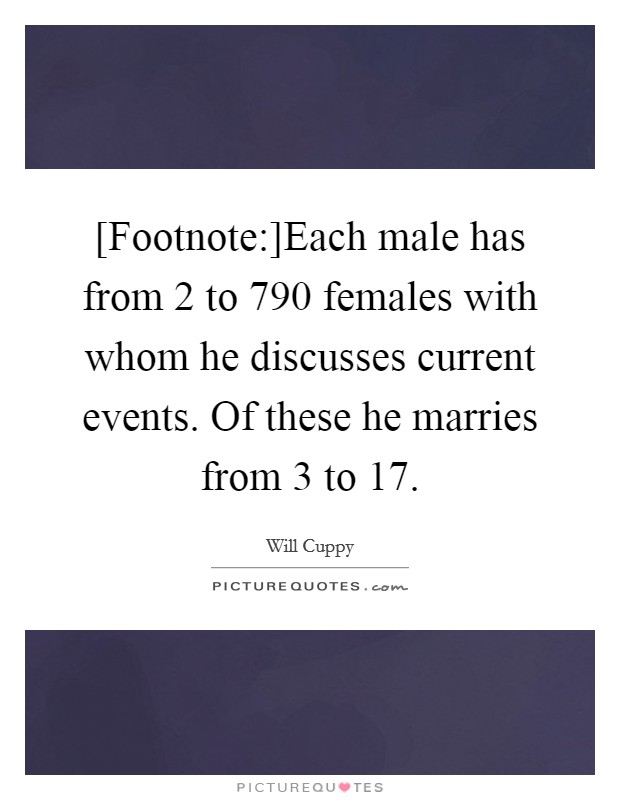 [Footnote:]Each male has from 2 to 790 females with whom he discusses current events. Of these he marries from 3 to 17 Picture Quote #1