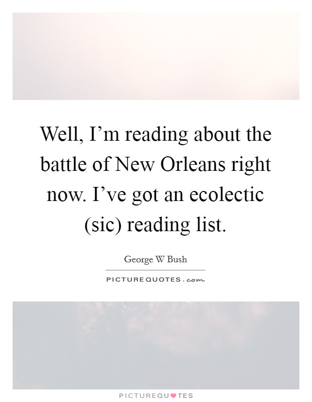 Well, I'm reading about the battle of New Orleans right now. I've got an ecolectic (sic) reading list Picture Quote #1
