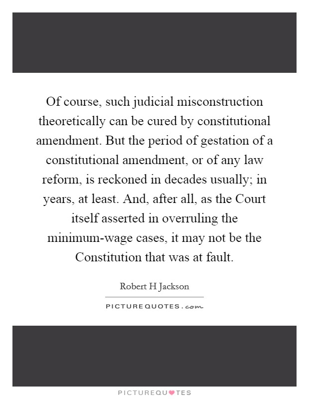 Of course, such judicial misconstruction theoretically can be cured by constitutional amendment. But the period of gestation of a constitutional amendment, or of any law reform, is reckoned in decades usually; in years, at least. And, after all, as the Court itself asserted in overruling the minimum-wage cases, it may not be the Constitution that was at fault Picture Quote #1