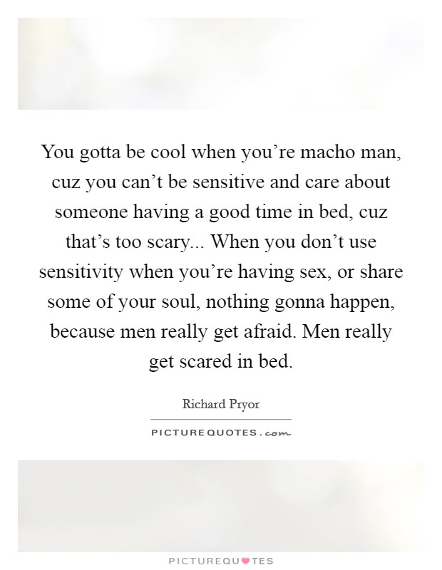 You gotta be cool when you're macho man, cuz you can't be sensitive and care about someone having a good time in bed, cuz that's too scary... When you don't use sensitivity when you're having sex, or share some of your soul, nothing gonna happen, because men really get afraid. Men really get scared in bed Picture Quote #1