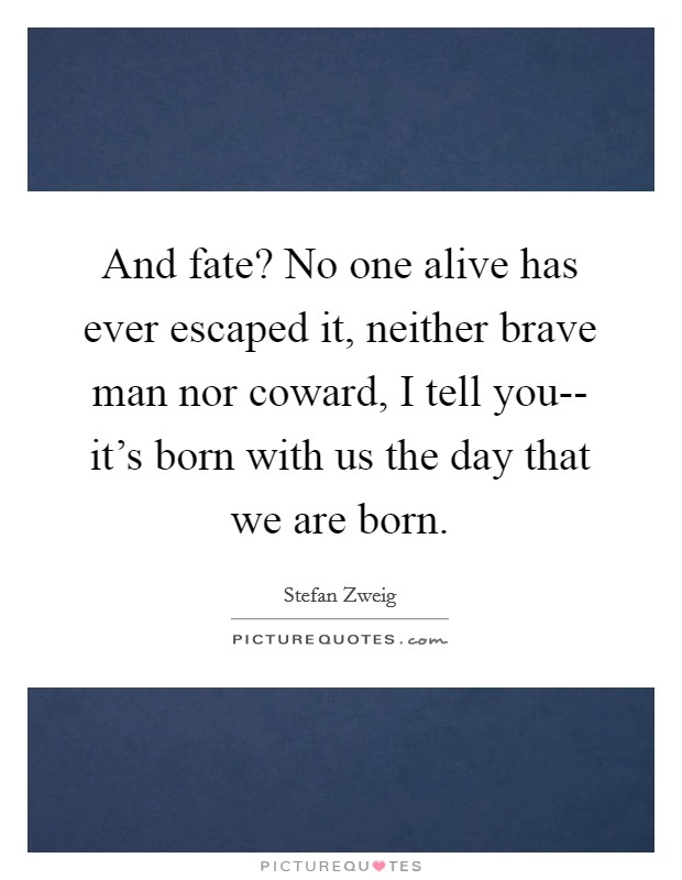And fate? No one alive has ever escaped it, neither brave man nor coward, I tell you-- it's born with us the day that we are born Picture Quote #1