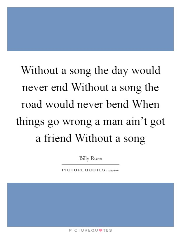 Without a song the day would never end Without a song the road would never bend When things go wrong a man ain't got a friend Without a song Picture Quote #1