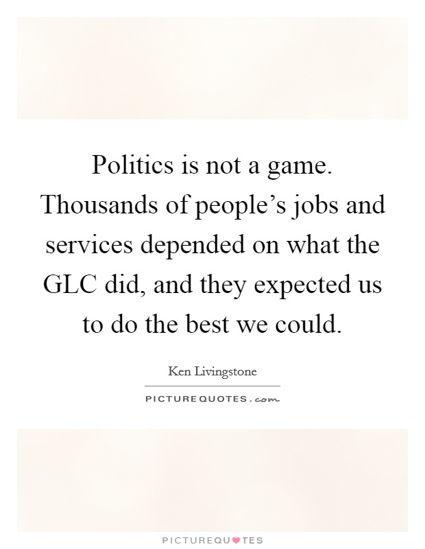 Politics is not a game. Thousands of people's jobs and services depended on what the GLC did, and they expected us to do the best we could Picture Quote #1