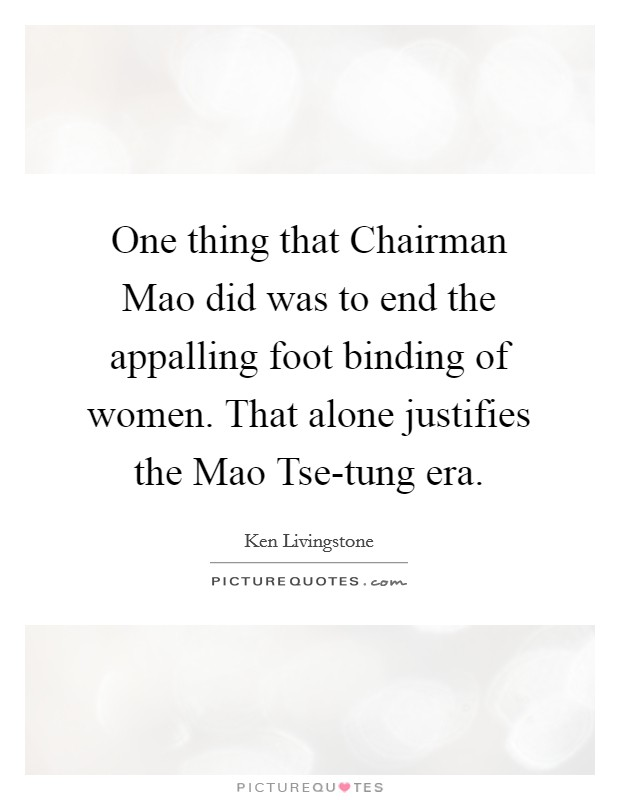 One thing that Chairman Mao did was to end the appalling foot binding of women. That alone justifies the Mao Tse-tung era Picture Quote #1