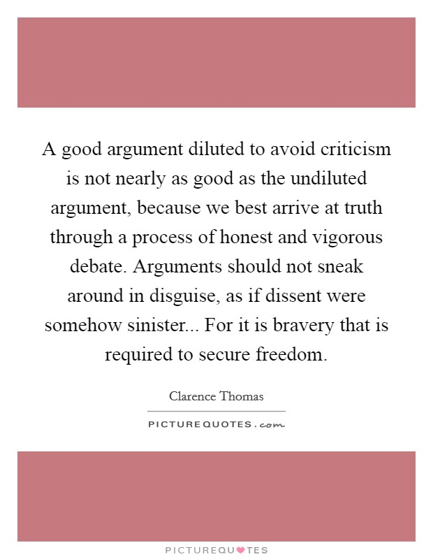 A good argument diluted to avoid criticism is not nearly as good as the undiluted argument, because we best arrive at truth through a process of honest and vigorous debate. Arguments should not sneak around in disguise, as if dissent were somehow sinister... For it is bravery that is required to secure freedom Picture Quote #1