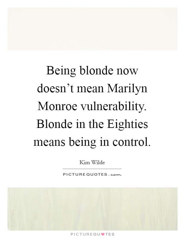 Being blonde now doesn't mean Marilyn Monroe vulnerability. Blonde in the Eighties means being in control Picture Quote #1
