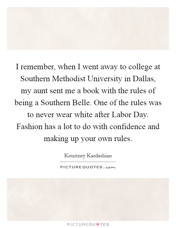 I remember, when I went away to college at Southern Methodist University in Dallas, my aunt sent me a book with the rules of being a Southern Belle. One of the rules was to never wear white after Labor Day. Fashion has a lot to do with confidence and making up your own rules Picture Quote #1