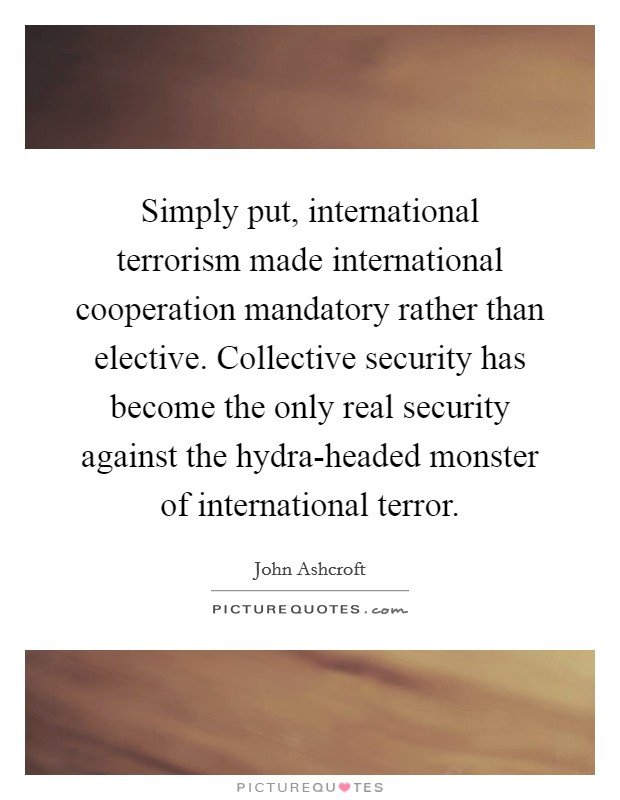Simply put, international terrorism made international cooperation mandatory rather than elective. Collective security has become the only real security against the hydra-headed monster of international terror Picture Quote #1