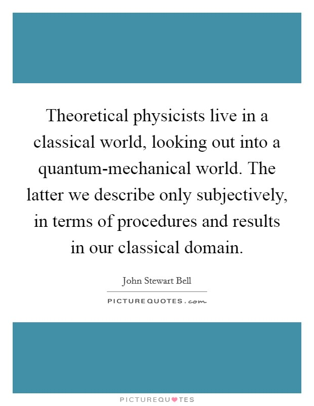 Theoretical physicists live in a classical world, looking out into a quantum-mechanical world. The latter we describe only subjectively, in terms of procedures and results in our classical domain Picture Quote #1