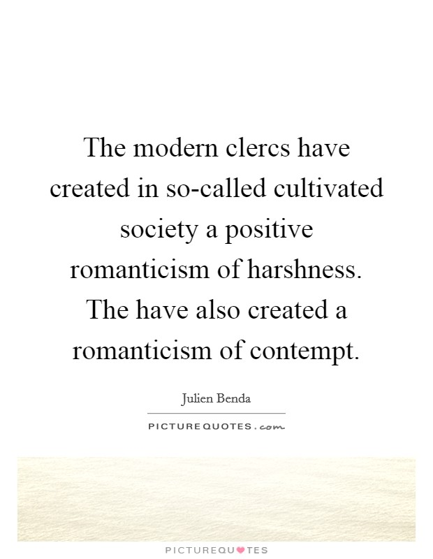 The modern clercs have created in so-called cultivated society a positive romanticism of harshness. The have also created a romanticism of contempt Picture Quote #1