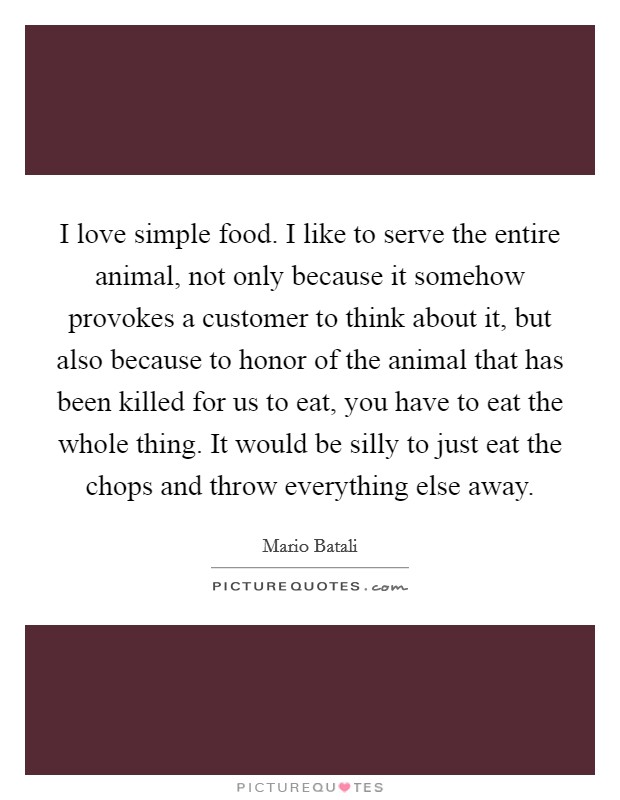 I love simple food. I like to serve the entire animal, not only because it somehow provokes a customer to think about it, but also because to honor of the animal that has been killed for us to eat, you have to eat the whole thing. It would be silly to just eat the chops and throw everything else away Picture Quote #1