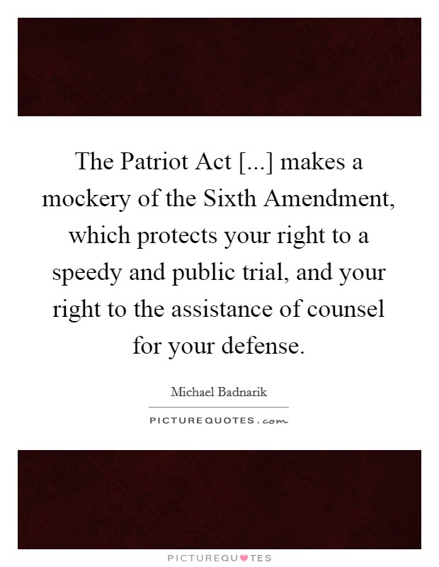 The Patriot Act [...] makes a mockery of the Sixth Amendment, which protects your right to a speedy and public trial, and your right to the assistance of counsel for your defense Picture Quote #1