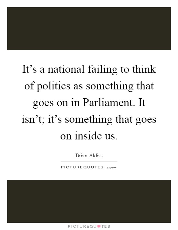 It's a national failing to think of politics as something that goes on in Parliament. It isn't; it's something that goes on inside us Picture Quote #1