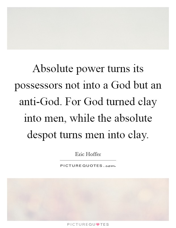 Absolute power turns its possessors not into a God but an anti-God. For God turned clay into men, while the absolute despot turns men into clay Picture Quote #1