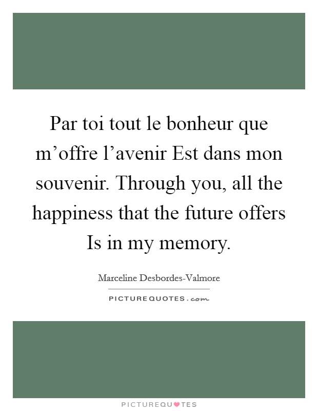 Par toi tout le bonheur que m'offre l'avenir Est dans mon souvenir. Through you, all the happiness that the future offers Is in my memory Picture Quote #1
