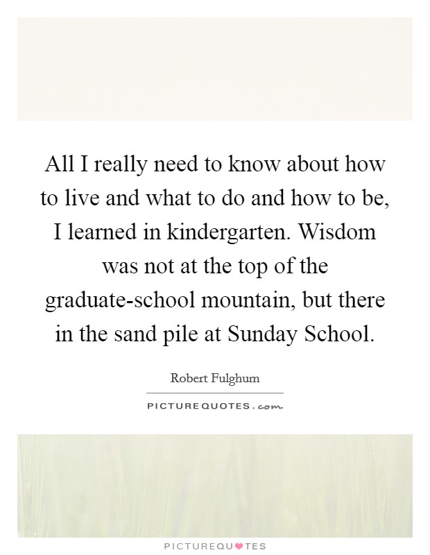All I really need to know about how to live and what to do and how to be, I learned in kindergarten. Wisdom was not at the top of the graduate-school mountain, but there in the sand pile at Sunday School Picture Quote #1
