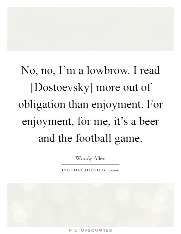 No, no, I'm a lowbrow. I read [Dostoevsky] more out of obligation than enjoyment. For enjoyment, for me, it's a beer and the football game Picture Quote #1