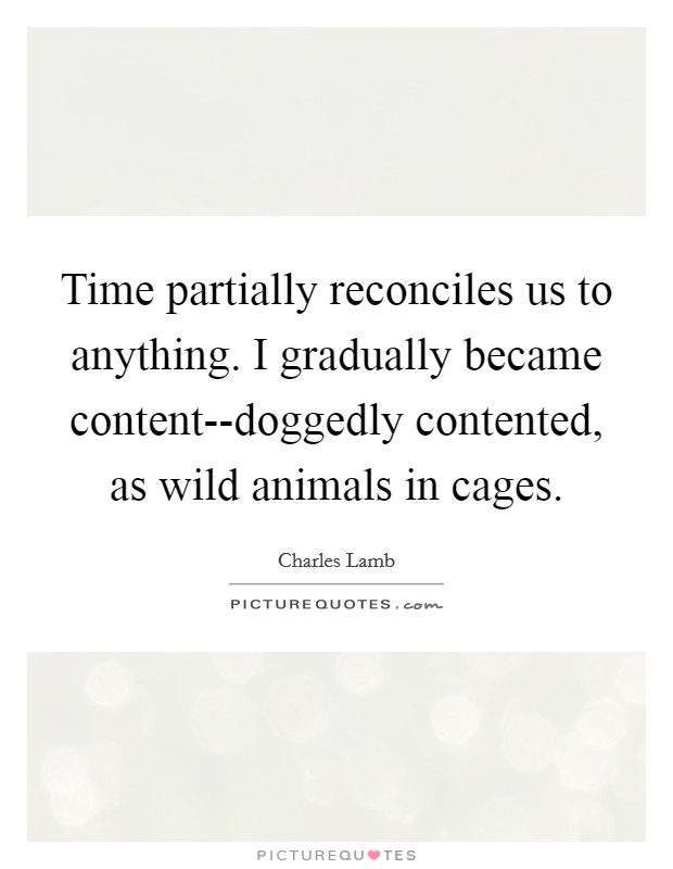 Time partially reconciles us to anything. I gradually became content--doggedly contented, as wild animals in cages Picture Quote #1