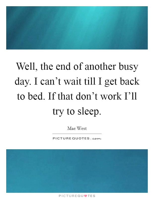 Well, the end of another busy day. I can't wait till I get back to bed. If that don't work I'll try to sleep Picture Quote #1