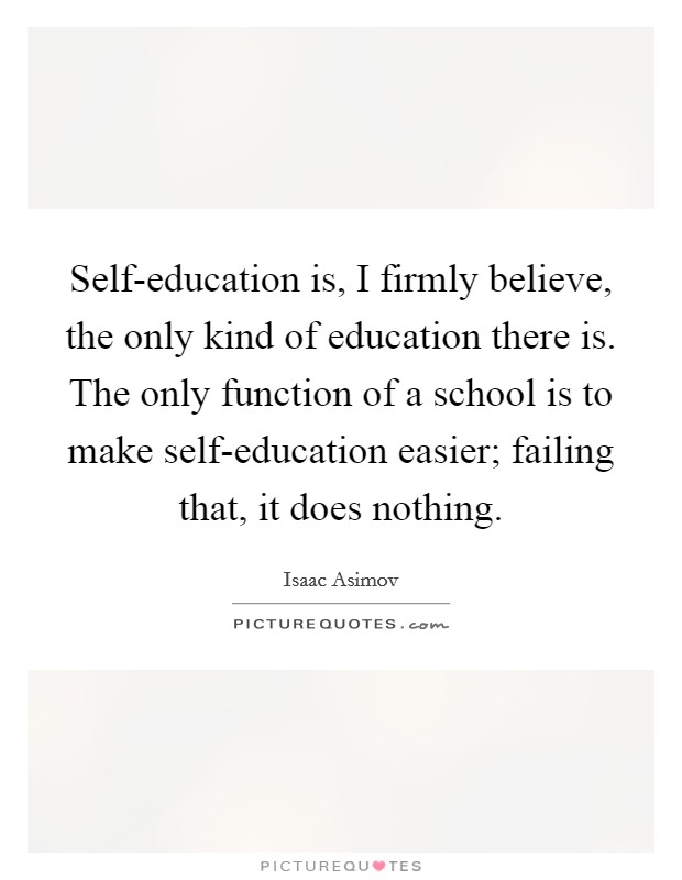 Self-education is, I firmly believe, the only kind of education there is. The only function of a school is to make self-education easier; failing that, it does nothing Picture Quote #1