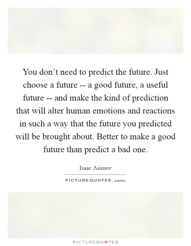 You don't need to predict the future. Just choose a future -- a good future, a useful future -- and make the kind of prediction that will alter human emotions and reactions in such a way that the future you predicted will be brought about. Better to make a good future than predict a bad one Picture Quote #1