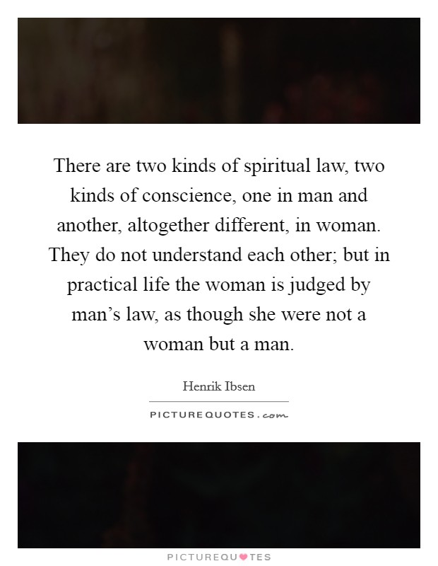 There are two kinds of spiritual law, two kinds of conscience, one in man and another, altogether different, in woman. They do not understand each other; but in practical life the woman is judged by man's law, as though she were not a woman but a man Picture Quote #1