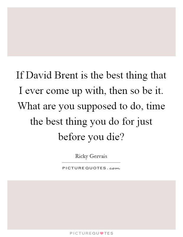 If David Brent is the best thing that I ever come up with, then so be it. What are you supposed to do, time the best thing you do for just before you die? Picture Quote #1