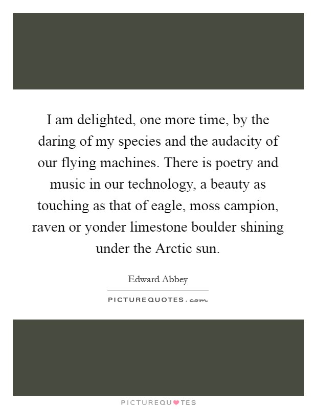 I am delighted, one more time, by the daring of my species and the audacity of our flying machines. There is poetry and music in our technology, a beauty as touching as that of eagle, moss campion, raven or yonder limestone boulder shining under the Arctic sun Picture Quote #1