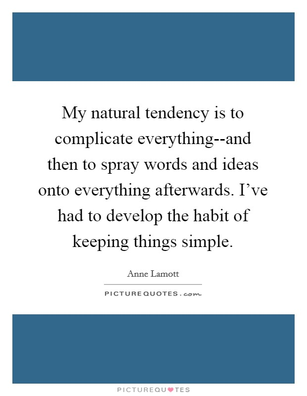 My natural tendency is to complicate everything--and then to spray words and ideas onto everything afterwards. I've had to develop the habit of keeping things simple Picture Quote #1