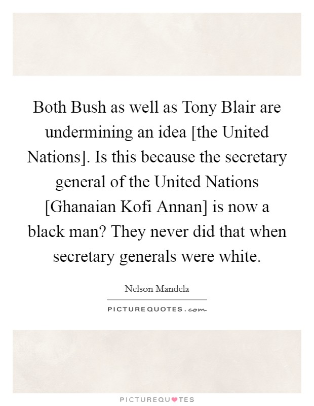 Both Bush as well as Tony Blair are undermining an idea [the United Nations]. Is this because the secretary general of the United Nations [Ghanaian Kofi Annan] is now a black man? They never did that when secretary generals were white Picture Quote #1
