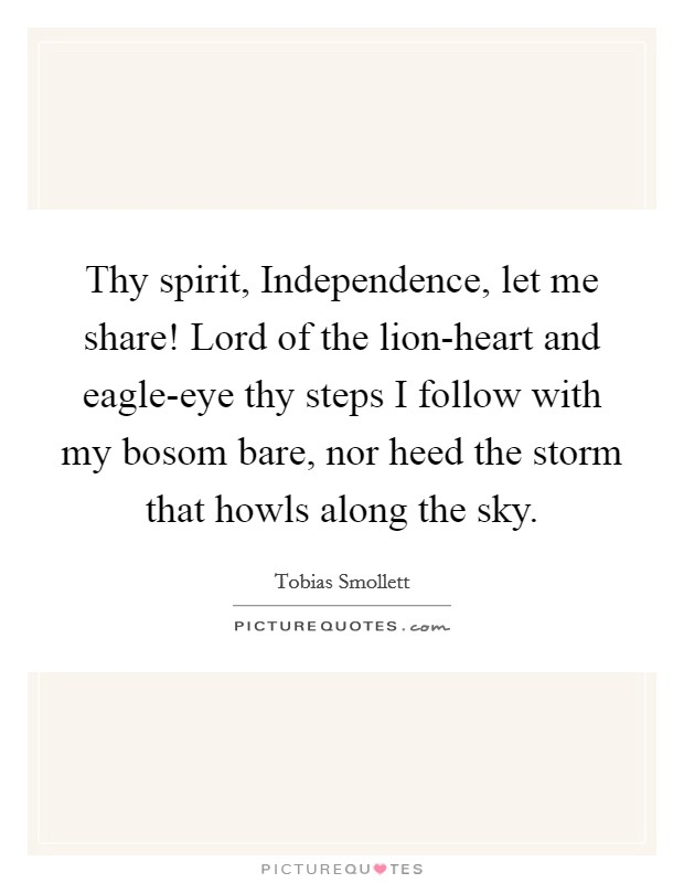 Thy spirit, Independence, let me share! Lord of the lion-heart and eagle-eye thy steps I follow with my bosom bare, nor heed the storm that howls along the sky Picture Quote #1