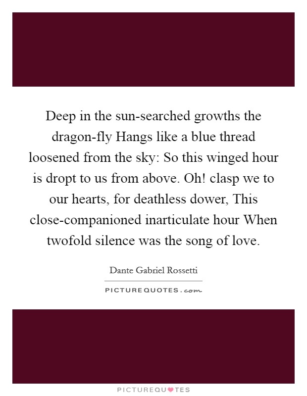 Deep in the sun-searched growths the dragon-fly Hangs like a blue thread loosened from the sky: So this winged hour is dropt to us from above. Oh! clasp we to our hearts, for deathless dower, This close-companioned inarticulate hour When twofold silence was the song of love Picture Quote #1