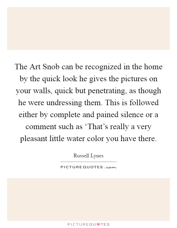 The Art Snob can be recognized in the home by the quick look he gives the pictures on your walls, quick but penetrating, as though he were undressing them. This is followed either by complete and pained silence or a comment such as 'That's really a very pleasant little water color you have there Picture Quote #1