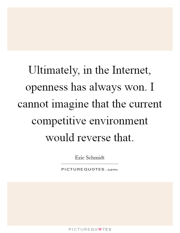 Ultimately, in the Internet, openness has always won. I cannot imagine that the current competitive environment would reverse that Picture Quote #1