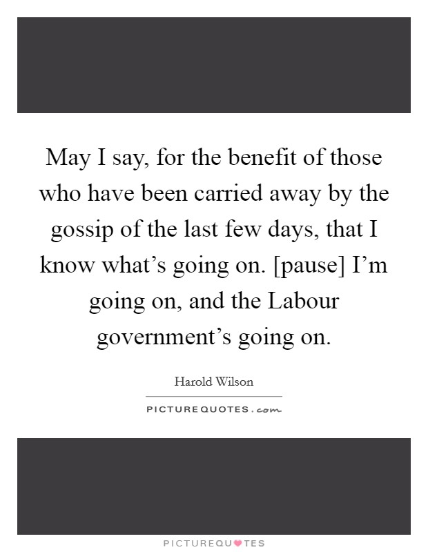 May I say, for the benefit of those who have been carried away by the gossip of the last few days, that I know what's going on. [pause] I'm going on, and the Labour government's going on Picture Quote #1