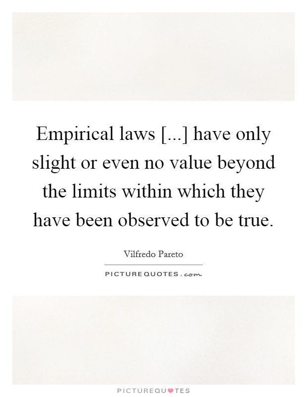 Empirical laws [...] have only slight or even no value beyond the limits within which they have been observed to be true Picture Quote #1